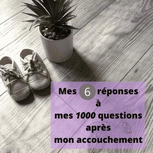 Mes 6 réponses à mes 1000 questions après mon accouchement